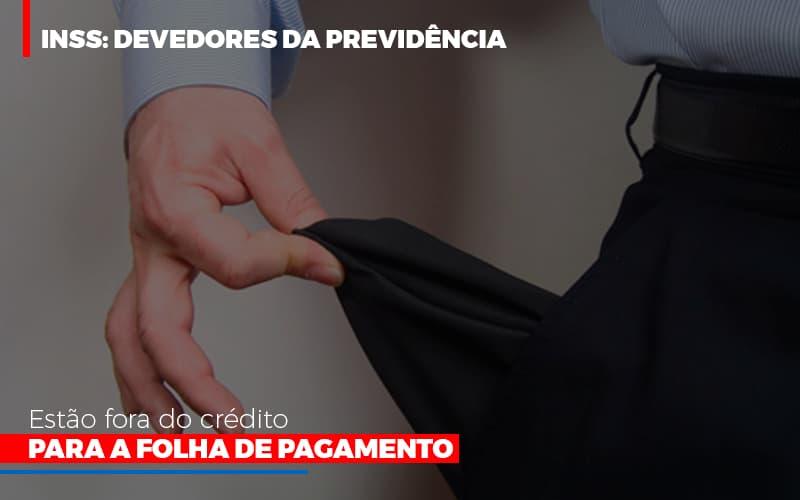 inss-devedores-da-previdencia-estao-fora-do-credito-para-folha-de-pagamento - INSS: Devedores da Previdência estão fora do crédito para a folha de pagamento