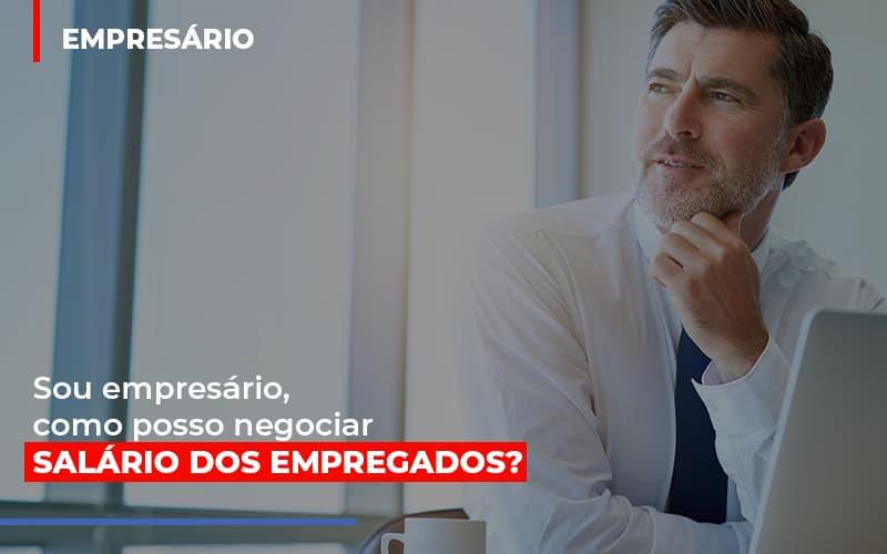 sou-empresario-como-posso-negociar-salario-dos-empregados - Sou empresário, como posso negociar salário dos empregados?