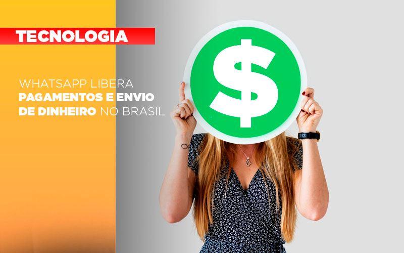 Whatsapp Libera Pagamentos Envio Dinheiro Brasil - WhatsApp libera pagamentos e envio de dinheiro no Brasil