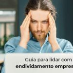 Guia Para Lidar Com O Endividamento Empresarial Blog - Contabilidade em Guarulhos - SP | Guarulhos Contabilidade - Endividamento empresarial: dicas para lidar